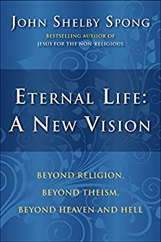 Eternal Life  A New Vision  Beyond Religion Beyond Theism Beyond Heaven and Hell