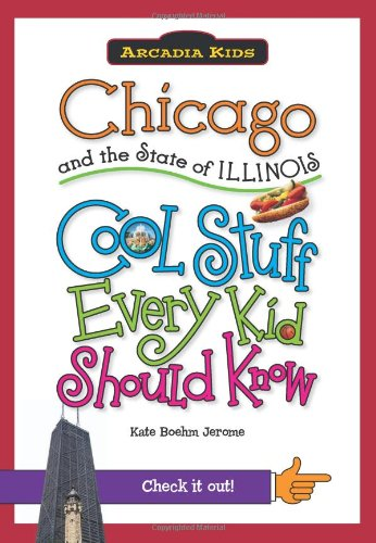 Chicago and the State of Illinois: Cool Stuff Every Kid Should Know (Arcadia Kids City Books (Cool Stuff Every Kid Should Know))