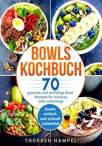 Bowls Kochbuch: 70 gesunde und vielfältige Bowl Rezepte für zuhause oder unterwegs. Bowls einfach und schnell zubereitet.