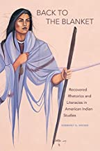 Back to the Blanket: Recovered Rhetorics and Literacies in American Indian Studies (American Indian Literature and Critical Studies Series Book 70)