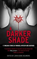 A Darker Shade: 17 Swedish stories of murder, mystery and suspense including a short story by Stieg Larsson by John-Henri Holmberg(2014-06-05)