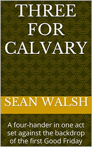 Three for Calvary: A four-hander in one act set against the backdrop of the first Good Friday (English Edition)
