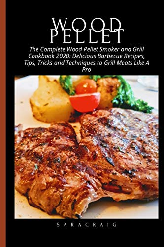 The Complete Wood Pellet Smoker and Grill Cookbook 2020: Delicious Barbecue Recipes, Tips, Tricks and Techniques to Grill Meats Like A Pro