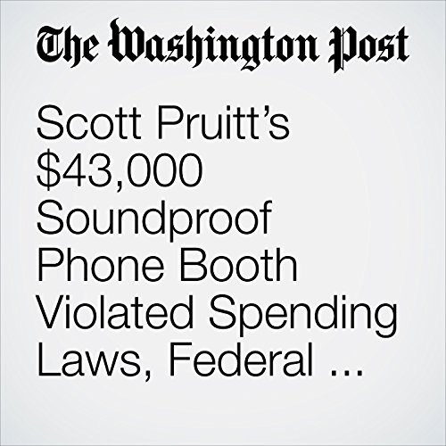 Scott Pruitt's $43,000 Soundproof Phone Booth Violated Spending Laws, Federal Watchdog Finds copertina