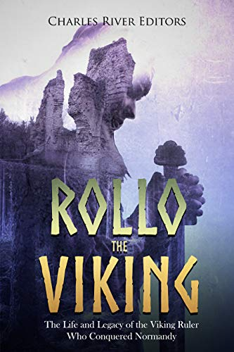 Rollo the Viking: The Life and Legacy of the Viking Ruler Who Conquered Normandy (English Edition)