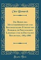 Die Reden Des Ministerpraesidenten Und Reichskanzlers Fuersten Von Bismarck Im Preussischen Landtage Und Im Deutschen Reichstage, 1885-1886 (Classic Reprint)