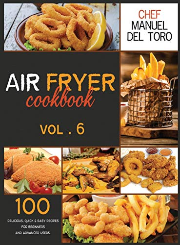 Air Fryer Cookbook: 100 Delicious, Quick & Easy Recipes For Beginners And Advanced Users (Vol. 6)