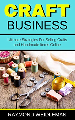 Craft Business Ultimate Strategies For Selling Crafts And Handmade Items Online Ebook Weidleman Raymond Amazon In Kindle Store