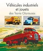 Véhicules industriels et Jouets des Trente Glorieuses - Entre rêves et réalités de Pierre Phliponeau