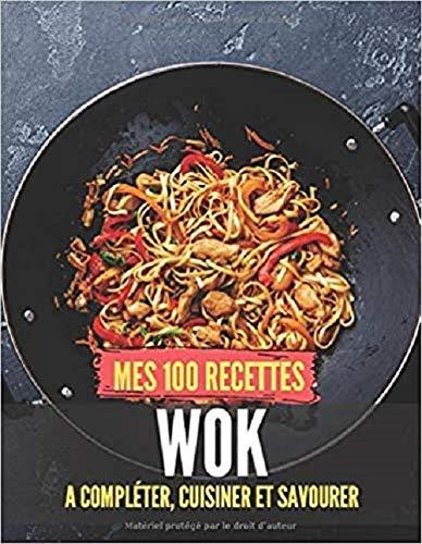 Mes 100 recettes Wok - A compléter, cuisiner et savourer: Carnet, livre et cahier de cuisine à...