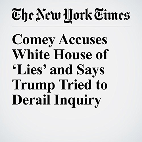 Comey Accuses White House of 'Lies' and Says Trump Tried to Derail Inquiry copertina