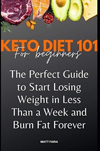 Keto Diet 101 For Beginners: The Perfect Guide to Start Losing Weight in Less Than a Week and Burn Fat Forever.