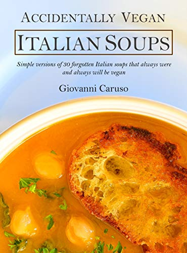Accidentally Vegan Italian Soups: Simple versions of 30 forgotten Italian soups that always were and always will be vegan by [Giovanni Caruso]