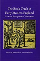 The Book Trade in Early Modern England: Practices, Perceptions, Connections (Print Networks)