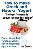 How to make Greek and  Natural Yogurt  The best homemade yogurt Recipes including Frozen, Greek, Plain, Vanilla, Coconut, Parfait, Smoothies, Dips, Ice cream. (English Edition)