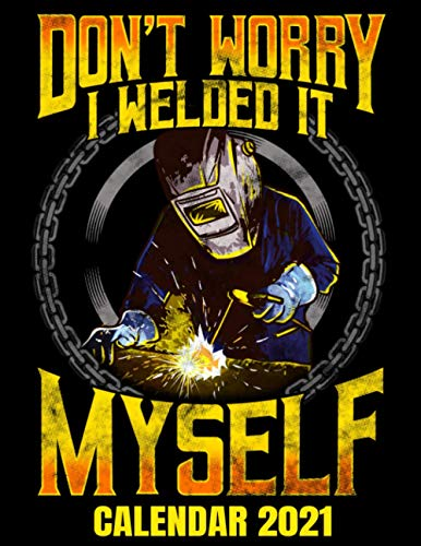 Don't Worry I Welded It Myself Calendar 2021: Hilarious Welder Calendar Appointment Planner Book And Organizer Journal With Project Planner Pages