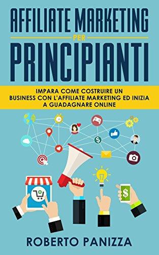 Affiliate Marketing: Impara Come Costruire un Business con l' Affiliate Marketing e Inizia a Guadagnare Online