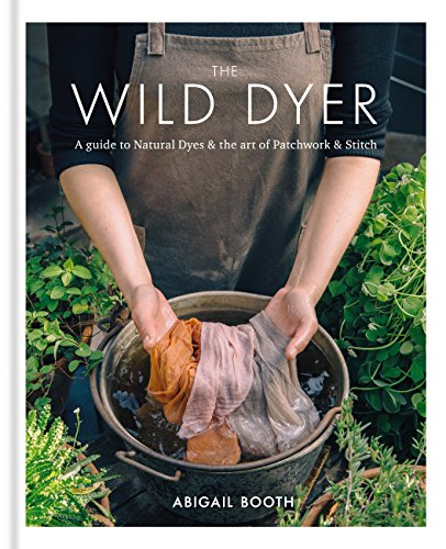 The Wild Dyer: A guide to natural dyes & the art of patchwork & stitch (English Edition)