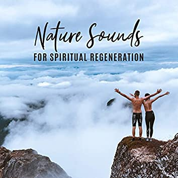 Nature Sounds for Spiritual Regeneration: Meditation & Relaxation 2019 New Age Music Mix, Natural Body & Mind Healing, Anti Stress Sounds, Songs to Calm Down, Rest & Relax