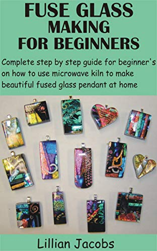 FUSE GLASS MAKING FOR BEGINNERS: Complete step by step guide for beginner's on how to use microwave kiln to make beautiful fused glass pendant at home (English Edition)