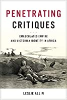 Penetrating Critiques: Emasculated Empire and Victorian Identity in Africa