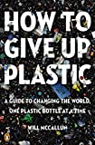 How to Give Up Plastic: A Guide to Changing the World, One Plastic Bottle at a Time...