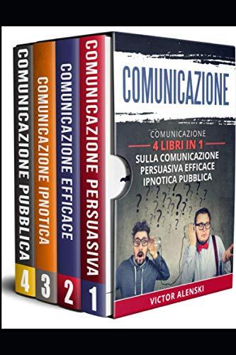 Comunicazione: 4 libri in 1 Comunicazione persuasiva comunicazione efficace comunicazione ipnotica comunicazione comunicazione pubblica
