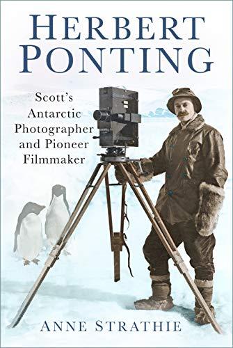 Herbert Ponting: Scott's Antarctic Photographer and Pioneer Filmmaker (English Edition)