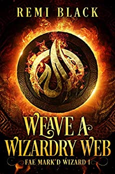 Weave a Wizardry Web (Fae Mark'd Wizard Book 1) by [Remi Black]