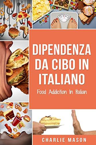 Dipendenza Da Cibo In italiano/ Food Addiction In Italian: Trattamento per L'eccesso di cibo