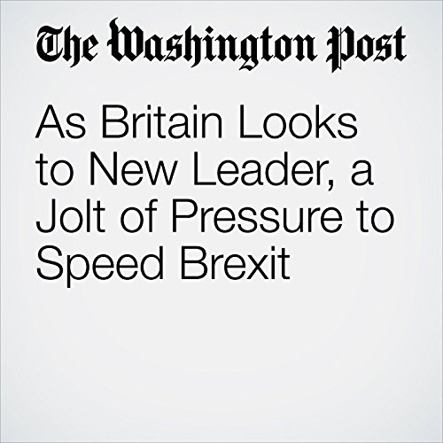 As Britain Looks to New Leader, a Jolt of Pressure to Speed Brexit cover art