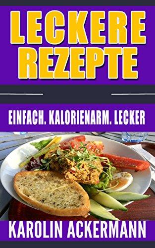 Leckere Rezepte: Einfach. Kalorienarm. Lecker ( Nudelgerichte, Reisgerichte, Suppen, Saucen, Dips & Aufstriche, Low Carb Rezepte, Säfte & Smoothies, High Protein Rezepte)