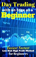 Day Trading with an Edge as a Beginner: Easiest Fastest Low Risk High Profit Method for Beginners
