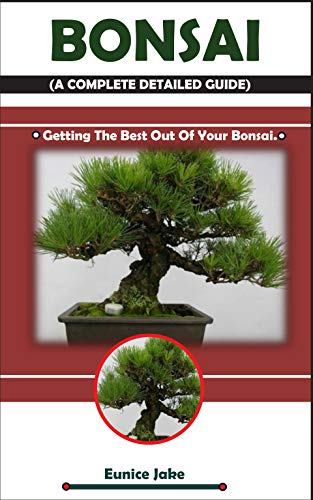 BONSAI (A COMPLETE DETAILED GUIDE): Getting The Best Out Of Your Bonsai.