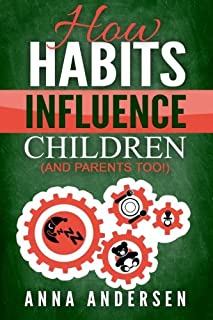 How Habits Influence Children, and Parents too!: Unlock the Power of Routines for a Greater Family Life and to Raise Amazi...