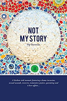 Not My Story: A Kitchen Sink Memoir Featuring a Home Invasion, Sexual Assault, Recovery, Restorative Justice, Parenting and a Love a by [Pip Brennan]