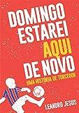 DOMINGO ESTAREI AQUI DE NOVO: uma história de torcedor (Portuguese Edition)...