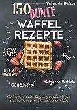 150 bunte Waffel Rezepte: Low Carb, Vegan, auch mit Dinkelmehl, Belgische Waffeln, süß & herb:...