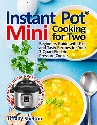 Instant Pot Mini Cooking for Two: Beginners Guide with Fast and Tasty Recipes for Your 3-Quart Electric Pressure Cooker: A Cookbook for Instant Pot MINI Duo Users