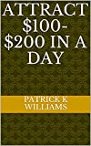 Attract $100-$200 in a Day (English Edition)...