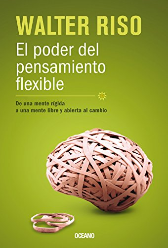 El poder del pensamiento flexible / The Power of Flexible Thinking: De una mente rigida a una mente libre y abierta al cambio / From a Rigid Mind to a ... and Open to Change (Biblioteca Walter Riso)
