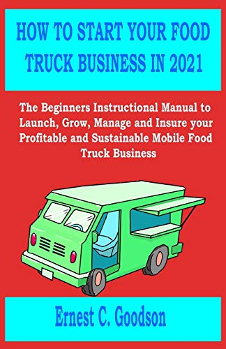 HOW TO START YOUR FOOD TRUCK BUSINESS IN 2021: The Beginners Instructional Manual to Launch, Grow, Manage and Insure your Profitable and Sustainable Mobile Food Truck Business