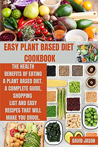 EASY PLANT BASED DIET COOKBOOK: The Health Benefits of Eating a Plant-Based Diet. A complete Guide, Shopping List and Easy Recipes That Will Make You Drool