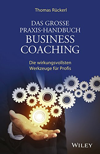 Das Grosse Praxis-Handbuch Business Coaching: Die wirkungsvollsten Werkzeuge für Profis