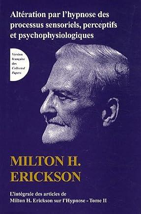 L'intégrale des articles de Milton Erickson sur l'hypnose : Tome 2, Altération par l'hypnose des processus sensoriels, perceptifs et psychophysiologiques