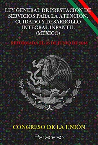 LEY GENERAL DE PRESTACIÓN DE SERVICIOS PARA LA ATENCIÓN, CUIDADO Y DESARROLLO INTEGRAL INFANTIL (MÉXICO) (Spanish Edition)