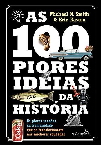 As 100 Piores Ideias da História: As piores sacadas da humanidade que se transformaram nas melhores roubadas