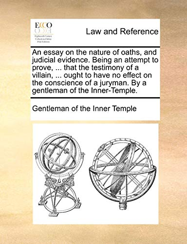 An essay on the nature of oaths, and judicial evidence. Being an attempt to prove, ... that the testimony of a villain, ... ought to have no effect on ... juryman. By a gentleman of the Inner-Temple.