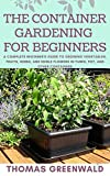 THE CONTAINER GARDENING FOR BEGINNERS: A Complete Beginner's Guide To Growing Vegetables, Fruit, Herbs And Edible Flowers In Tubes, Pot And Other Containers