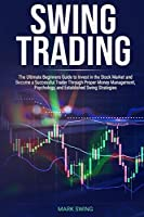 Swing Trading: The Ultimate Beginners Guide to Invest in the Stock Market and Become a Successful Trader Through Proper Money Management, Psychology, and Established Swing Strategies